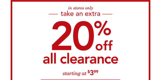 Take an extra 20% off. All Clearance. Starting at $3.99. In stores only.