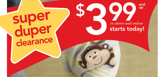 Super duper clearance. $3.99 and up. In stores and online starts today!